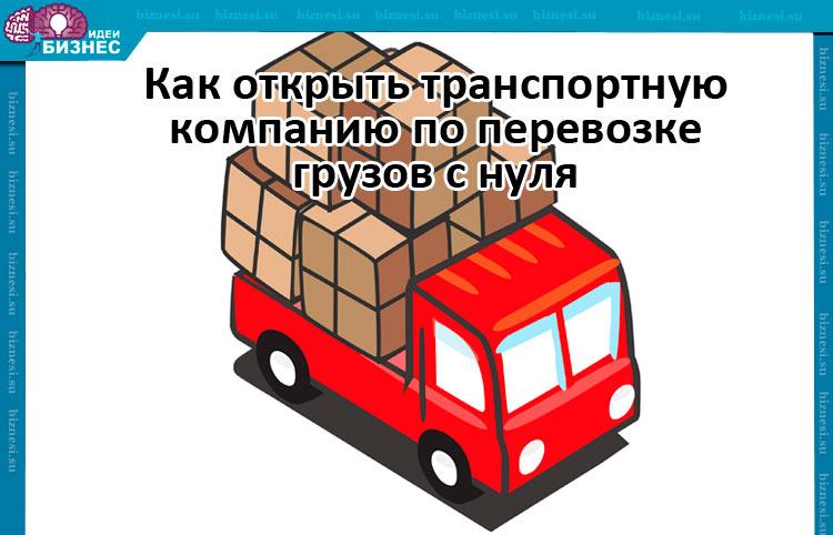 Как открыть транспортную компанию по перевозке грузов с нуля