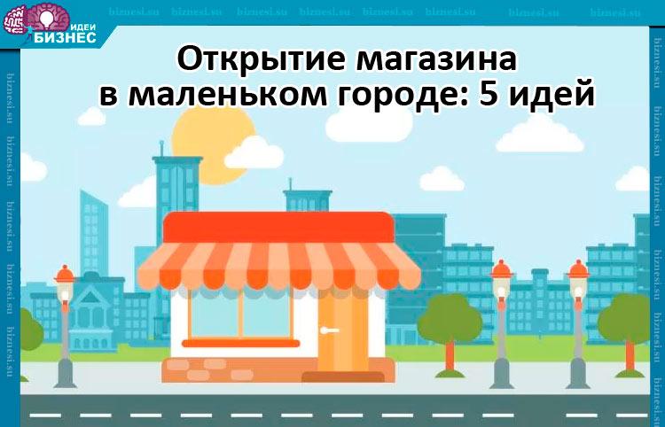 Открытие магазина в маленьком городе 5 идей